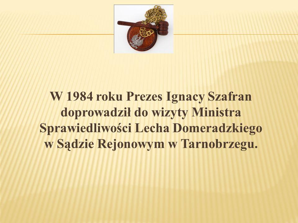 W 1984 roku Prezes Ignacy Szafran doprowadził do wizyty Ministra Sprawiedliwości Lecha Domeradzkiego w Sądzie Rejonowym w Tarnobrzegu.