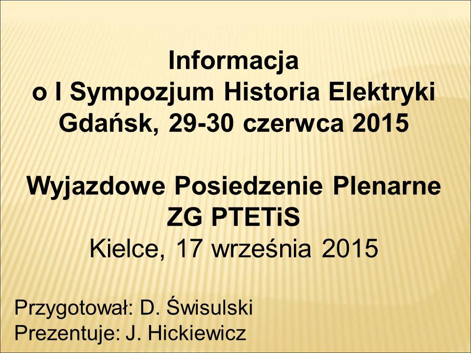 Informacja o I Sympozjum Historia Elektryki Gdańsk, 29-30 czerwca 2015 Wyjazdowe Posiedzenie Plenarne ZG PTETiS Kielce, 17 września 2015 Przygotował: D.