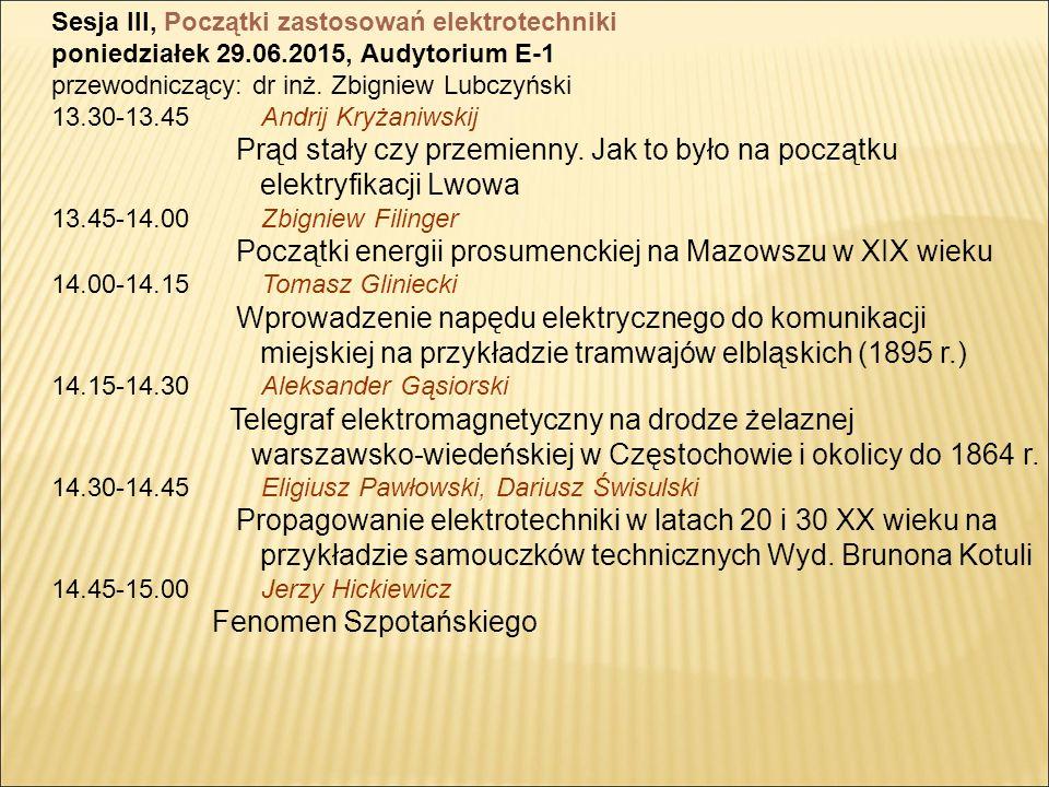 Sesja III, Początki zastosowań elektrotechniki poniedziałek 29.06.2015, Audytorium E-1 przewodniczący: dr inż.