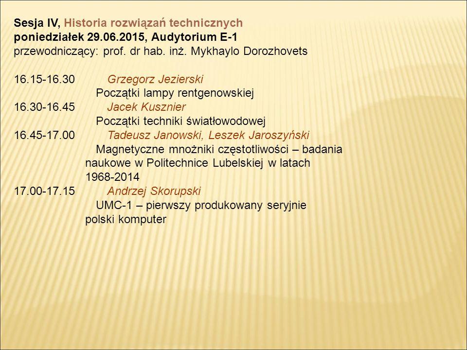 Sesja IV, Historia rozwiązań technicznych poniedziałek 29.06.2015, Audytorium E-1 przewodniczący: prof.