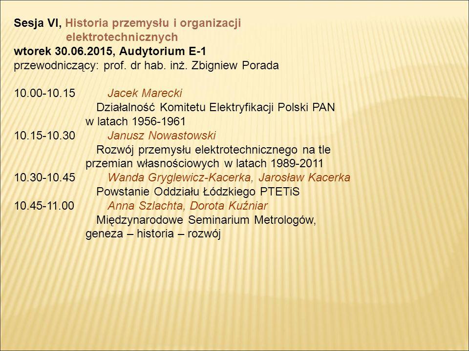 Sesja VI, Historia przemysłu i organizacji elektrotechnicznych wtorek 30.06.2015, Audytorium E-1 przewodniczący: prof.
