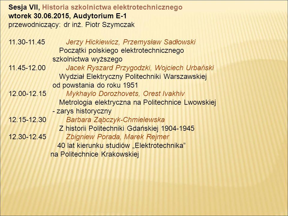 Sesja VII, Historia szkolnictwa elektrotechnicznego wtorek 30.06.2015, Audytorium E-1 przewodniczący: dr inż.