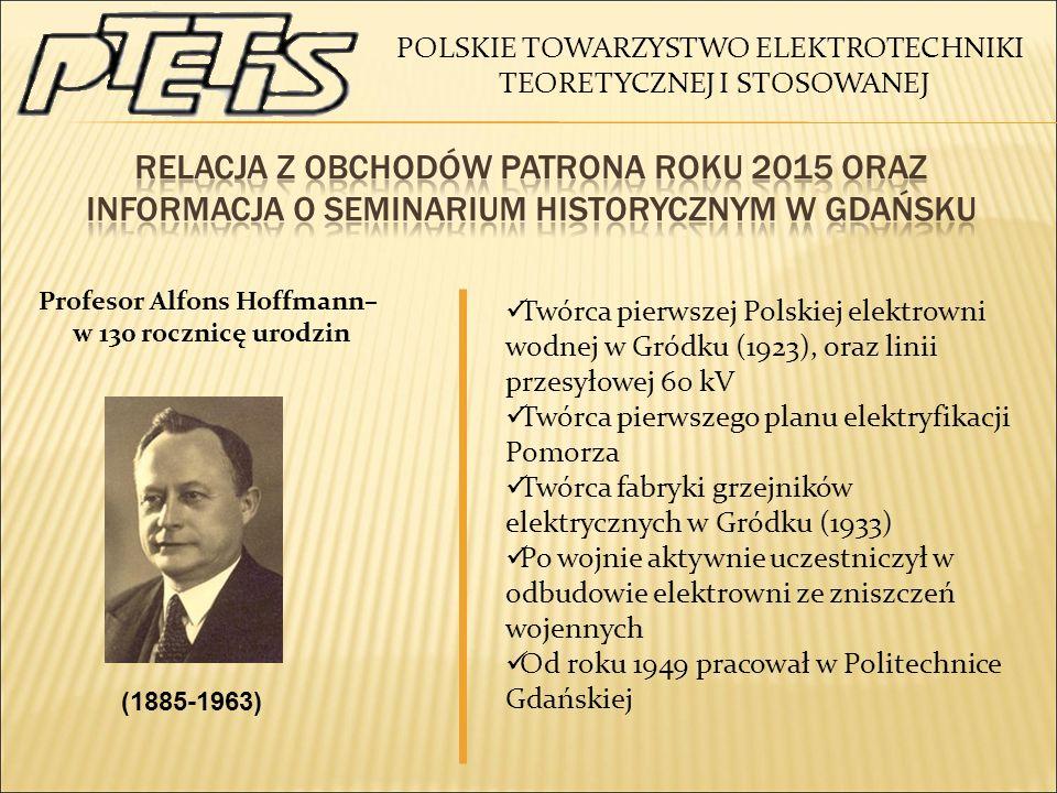 (1885-1963) Profesor Alfons Hoffmann– w 130 rocznicę urodzin Twórca pierwszej Polskiej elektrowni wodnej w Gródku (1923), oraz linii przesyłowej 60 kV Twórca pierwszego planu elektryfikacji Pomorza Twórca fabryki grzejników elektrycznych w Gródku (1933) Po wojnie aktywnie uczestniczył w odbudowie elektrowni ze zniszczeń wojennych Od roku 1949 pracował w Politechnice Gdańskiej POLSKIE TOWARZYSTWO ELEKTROTECHNIKI TEORETYCZNEJ I STOSOWANEJ