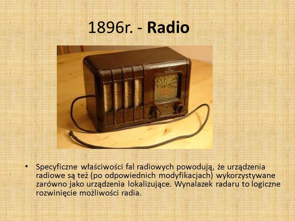 1896r. - Radio Specyficzne właściwości fal radiowych powodują, że urządzenia radiowe są też (po odpowiednich modyfikacjach) wykorzystywane zarówno jak