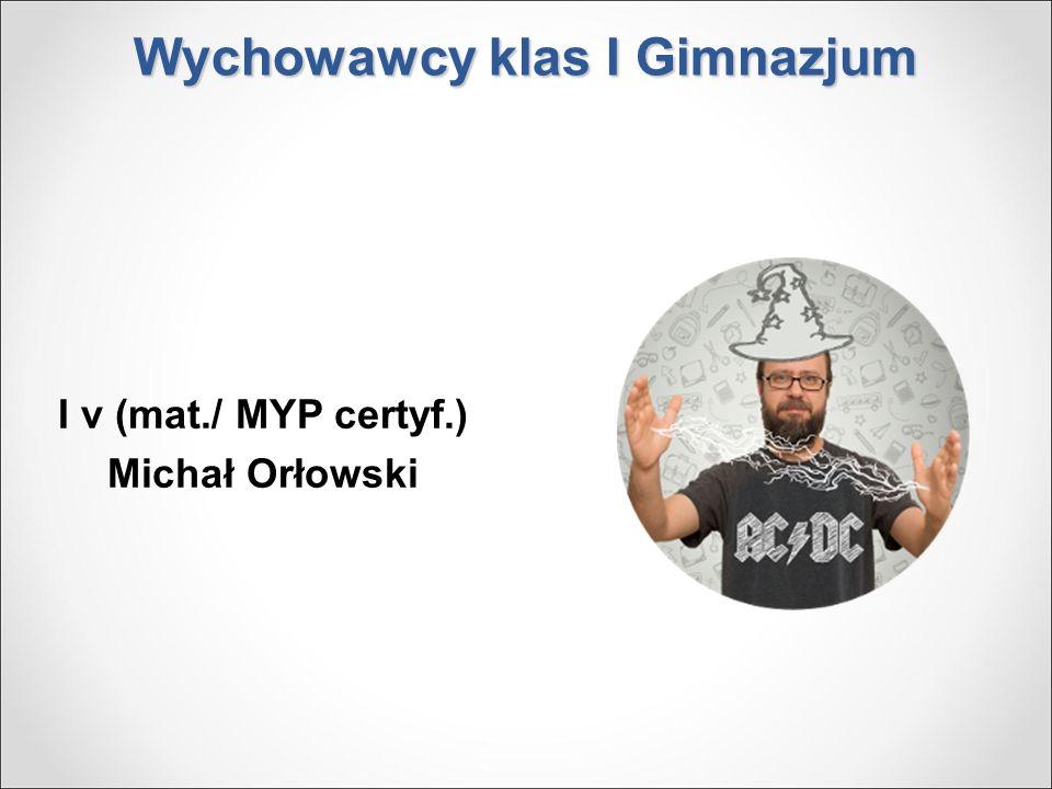 Wychowawcy klas I Gimnazjum I v (mat./ MYP certyf.) Michał Orłowski