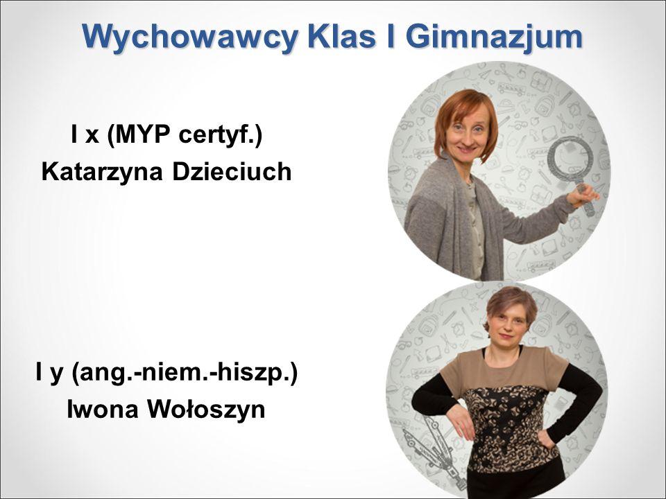 Wychowawcy Klas I Gimnazjum I x (MYP certyf.) Katarzyna Dzieciuch I y (ang.-niem.-hiszp.) Iwona Wołoszyn
