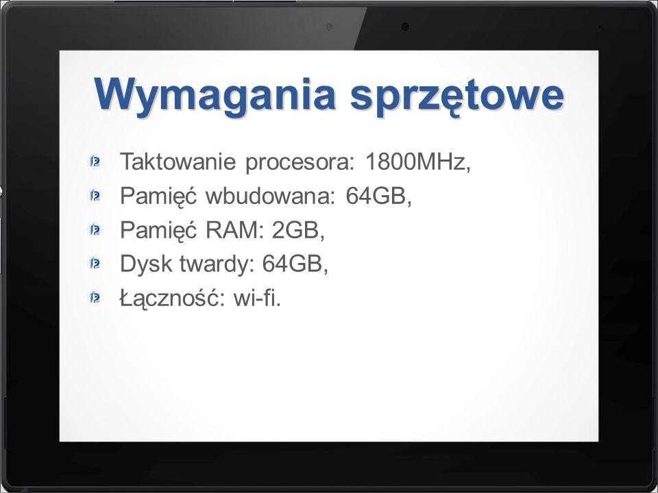Wymagania sprzętowe Taktowanie procesora: 1800MHz, Pamięć wbudowana: 64GB, Pamięć RAM: 2GB, Dysk twardy: 64GB, Łączność: wi-fi.