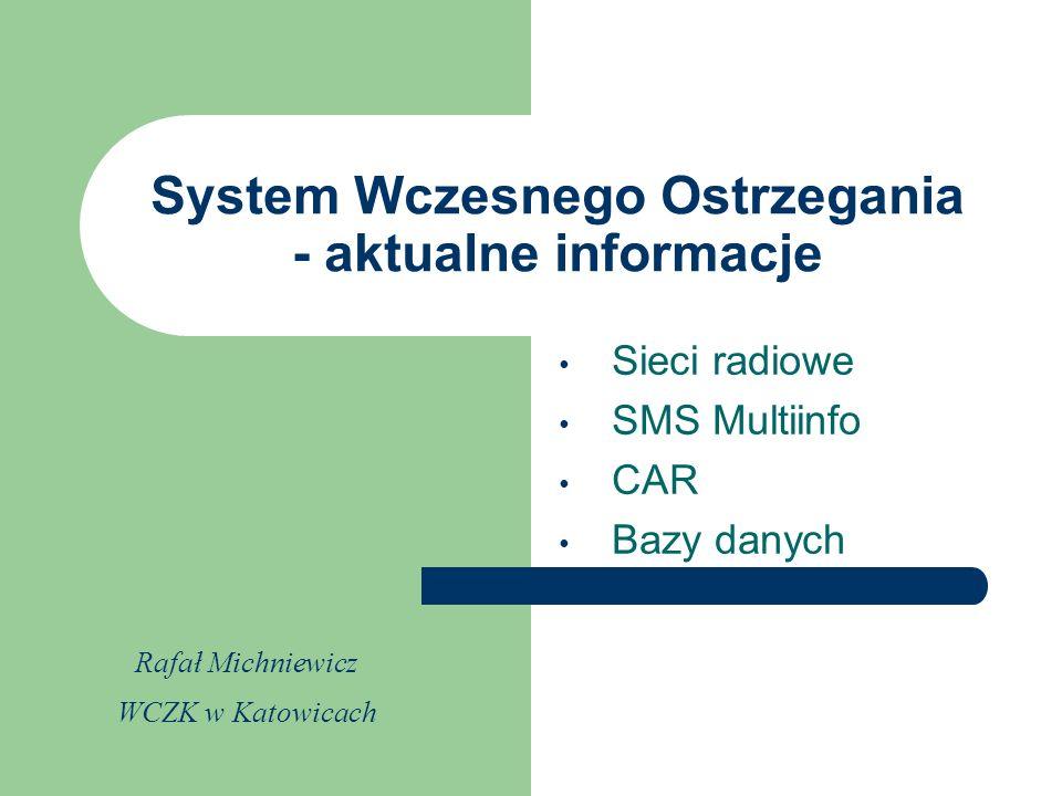 Sieci radiowe SMS Multiinfo CAR Bazy danych System Wczesnego Ostrzegania - aktualne informacje Rafał Michniewicz WCZK w Katowicach