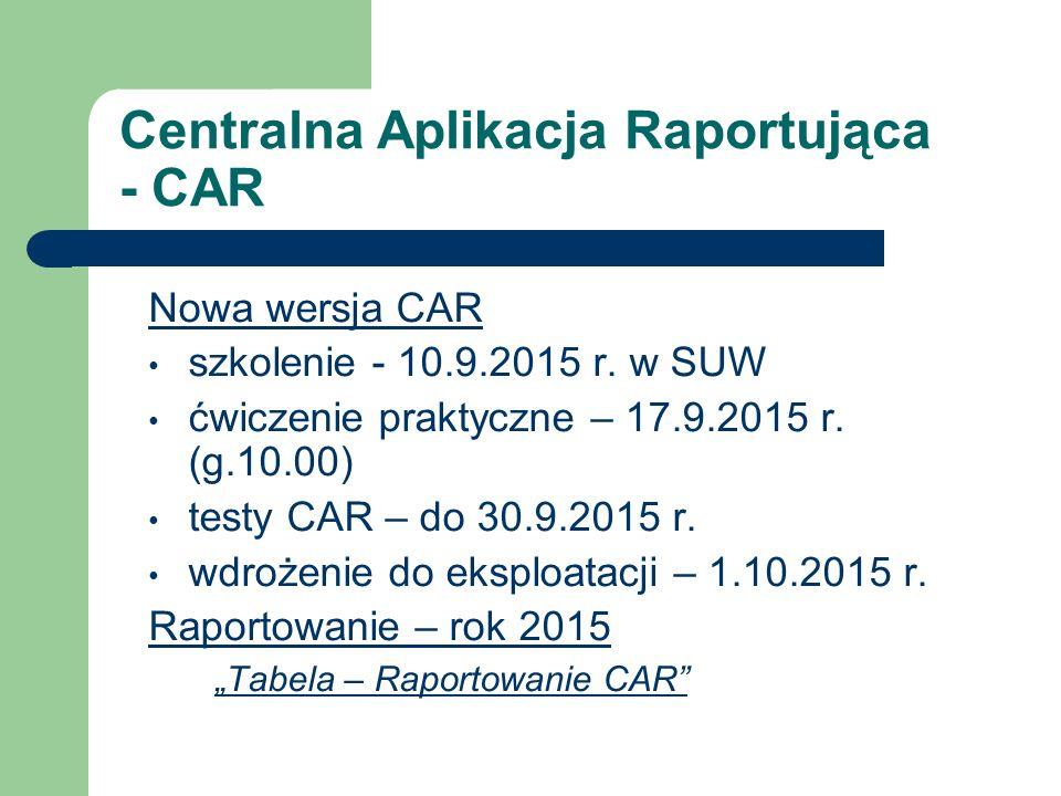 Centralna Aplikacja Raportująca - CAR Nowa wersja CAR szkolenie - 10.9.2015 r. w SUW ćwiczenie praktyczne – 17.9.2015 r. (g.10.00) testy CAR – do 30.9