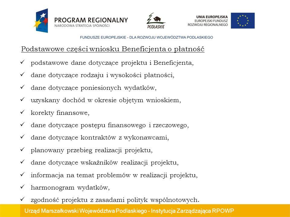 Urząd Marszałkowski Województwa Podlaskiego - Instytucja Zarządzająca RPOWP Podstawowe części wniosku Beneficjenta o płatność podstawowe dane dotyczące projektu i Beneficjenta, dane dotyczące rodzaju i wysokości płatności, dane dotyczące poniesionych wydatków, uzyskany dochód w okresie objętym wnioskiem, korekty finansowe, dane dotyczące postępu finansowego i rzeczowego, dane dotyczące kontraktów z wykonawcami, planowany przebieg realizacji projektu, dane dotyczące wskaźników realizacji projektu, informacja na temat problemów w realizacji projektu, harmonogram wydatków, zgodność projektu z zasadami polityk wspólnotowych.