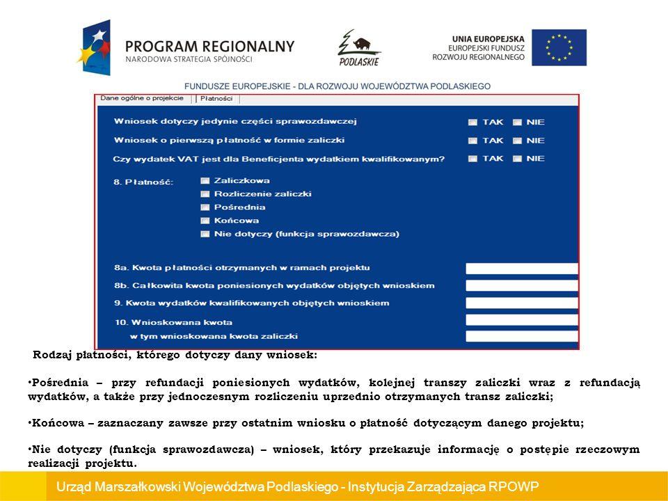 Urząd Marszałkowski Województwa Podlaskiego - Instytucja Zarządzająca RPOWP Rodzaj płatności, którego dotyczy dany wniosek: Pośrednia – przy refundacji poniesionych wydatków, kolejnej transzy zaliczki wraz z refundacją wydatków, a także przy jednoczesnym rozliczeniu uprzednio otrzymanych transz zaliczki; Końcowa – zaznaczany zawsze przy ostatnim wniosku o płatność dotyczącym danego projektu; Nie dotyczy (funkcja sprawozdawcza) – wniosek, który przekazuje informację o postępie rzeczowym realizacji projektu.