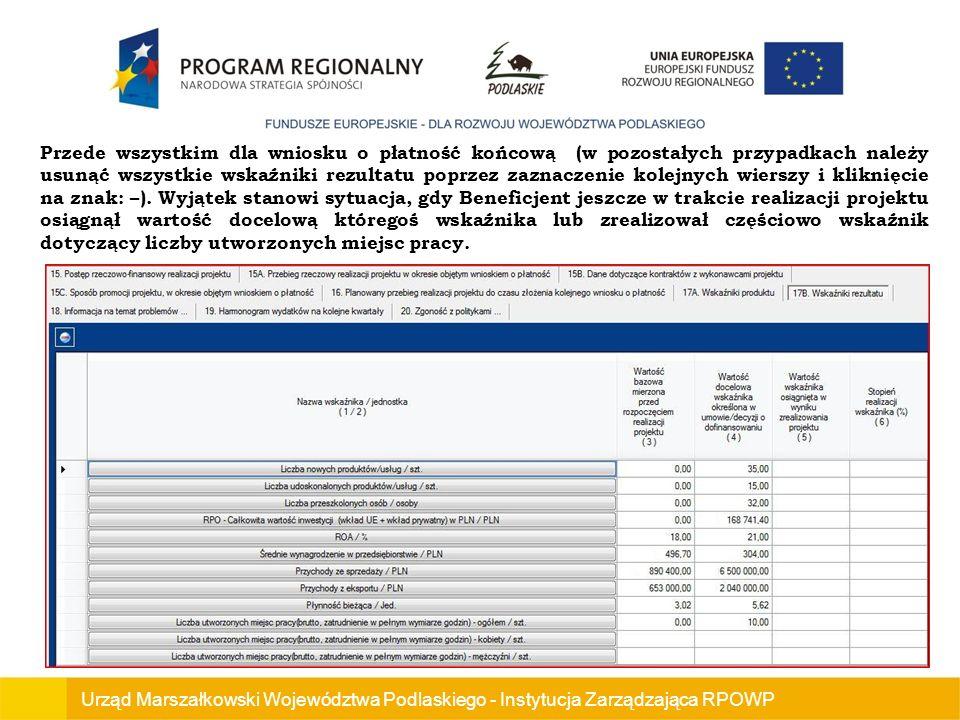 Urząd Marszałkowski Województwa Podlaskiego - Instytucja Zarządzająca RPOWP Przede wszystkim dla wniosku o płatność końcową (w pozostałych przypadkach należy usunąć wszystkie wskaźniki rezultatu poprzez zaznaczenie kolejnych wierszy i kliknięcie na znak: –).