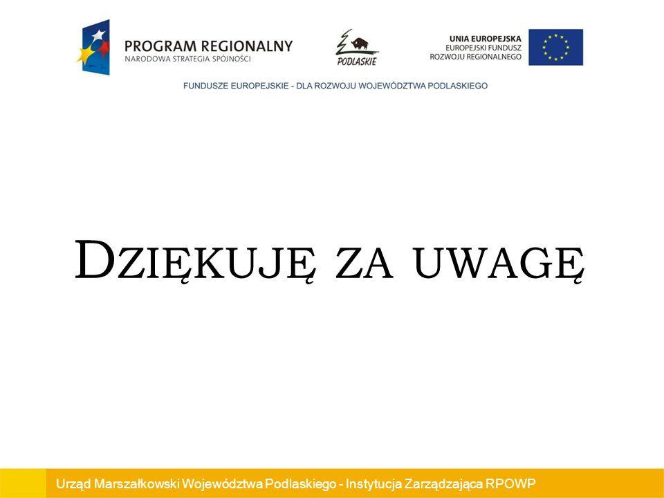 Urząd Marszałkowski Województwa Podlaskiego - Instytucja Zarządzająca RPOWP D ZIĘKUJĘ ZA UWAGĘ