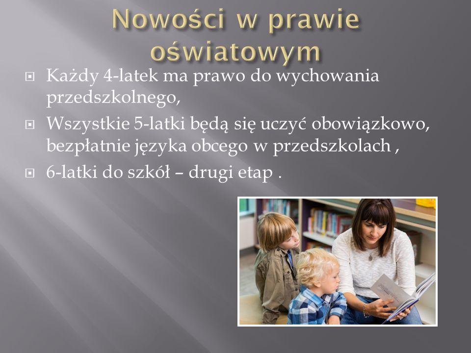  Każdy 4-latek ma prawo do wychowania przedszkolnego,  Wszystkie 5-latki będą się uczyć obowiązkowo, bezpłatnie języka obcego w przedszkolach,  6-l