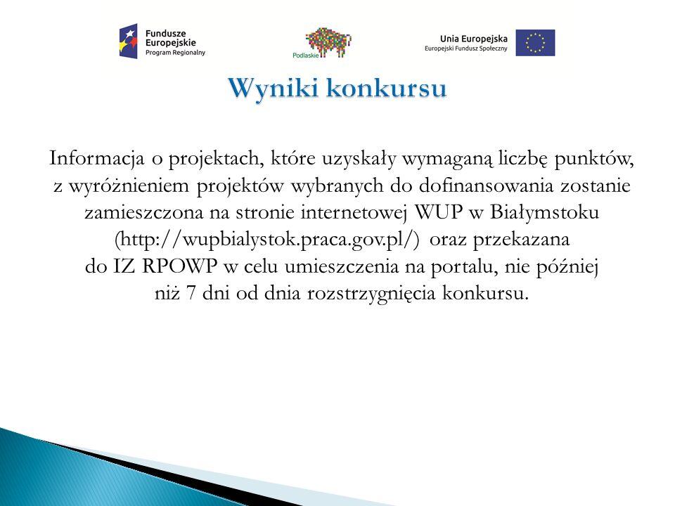 Informacja o projektach, które uzyskały wymaganą liczbę punktów, z wyróżnieniem projektów wybranych do dofinansowania zostanie zamieszczona na stronie internetowej WUP w Białymstoku (http://wupbialystok.praca.gov.pl/) oraz przekazana do IZ RPOWP w celu umieszczenia na portalu, nie później niż 7 dni od dnia rozstrzygnięcia konkursu.