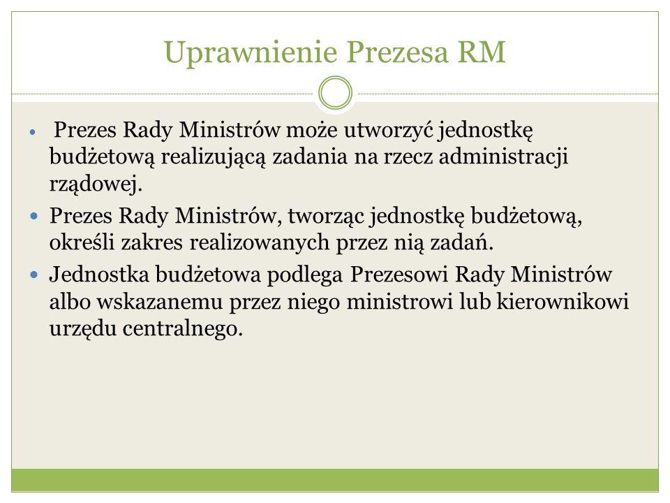 Uprawnienie Prezesa RM Prezes Rady Ministrów może utworzyć jednostkę budżetową realizującą zadania na rzecz administracji rządowej. Prezes Rady Minist