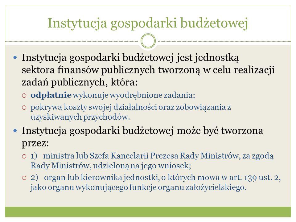Instytucja gospodarki budżetowej Instytucja gospodarki budżetowej jest jednostką sektora finansów publicznych tworzoną w celu realizacji zadań publicz