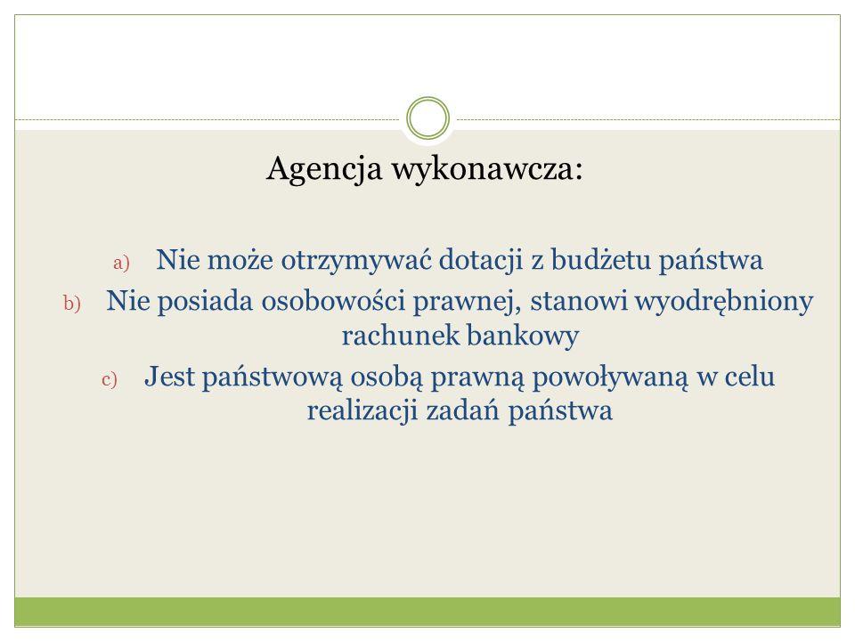 Agencja wykonawcza: a) Nie może otrzymywać dotacji z budżetu państwa b) Nie posiada osobowości prawnej, stanowi wyodrębniony rachunek bankowy c) Jest