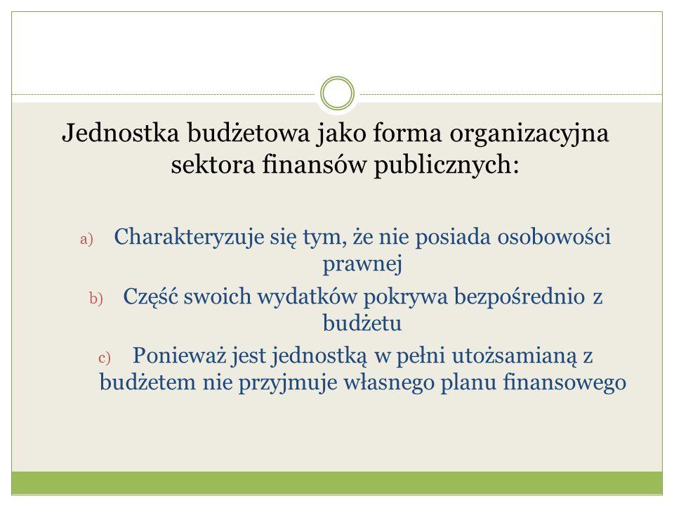 Jednostka budżetowa jako forma organizacyjna sektora finansów publicznych: a) Charakteryzuje się tym, że nie posiada osobowości prawnej b) Część swoic