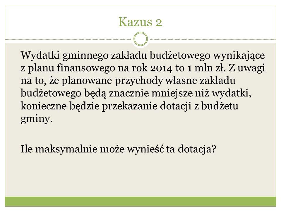 Kazus 2 Wydatki gminnego zakładu budżetowego wynikające z planu finansowego na rok 2014 to 1 mln zł. Z uwagi na to, że planowane przychody własne zakł
