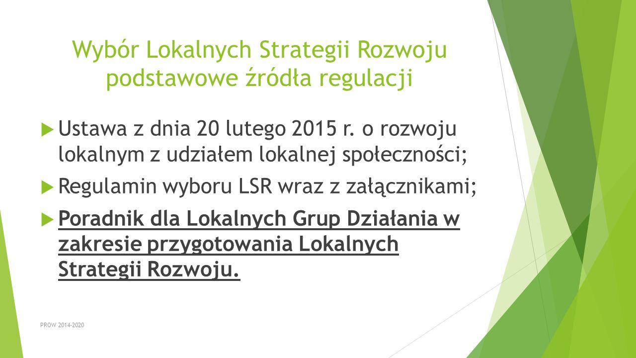 Wybór Lokalnych Strategii Rozwoju podstawowe źródła regulacji  Ustawa z dnia 20 lutego 2015 r. o rozwoju lokalnym z udziałem lokalnej społeczności; 