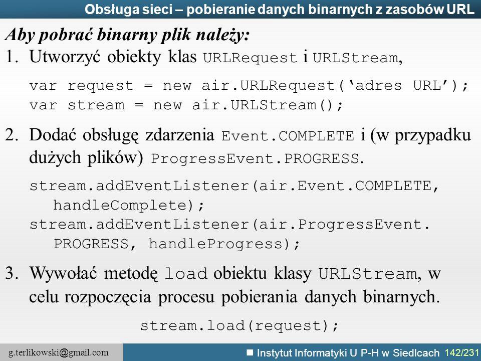 g.terlikowski @ gmail.com Instytut Informatyki U P-H w Siedlcach 142/231 Obsługa sieci – pobieranie danych binarnych z zasobów URL Aby pobrać binarny