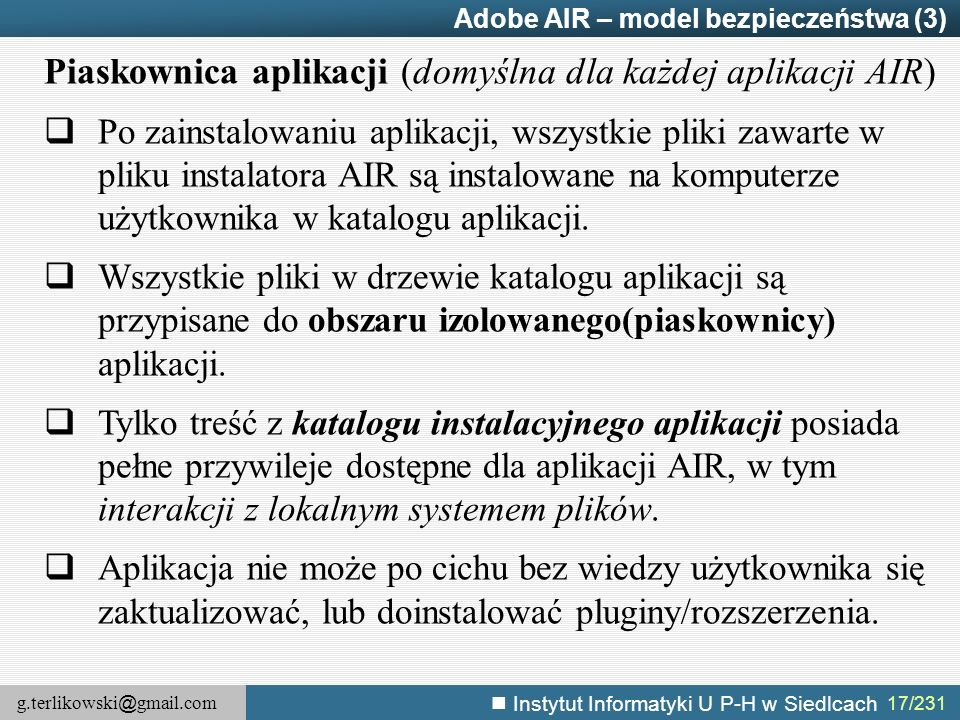 g.terlikowski @ gmail.com Instytut Informatyki U P-H w Siedlcach 17/231 Adobe AIR – model bezpieczeństwa (3) Piaskownica aplikacji (domyślna dla każde