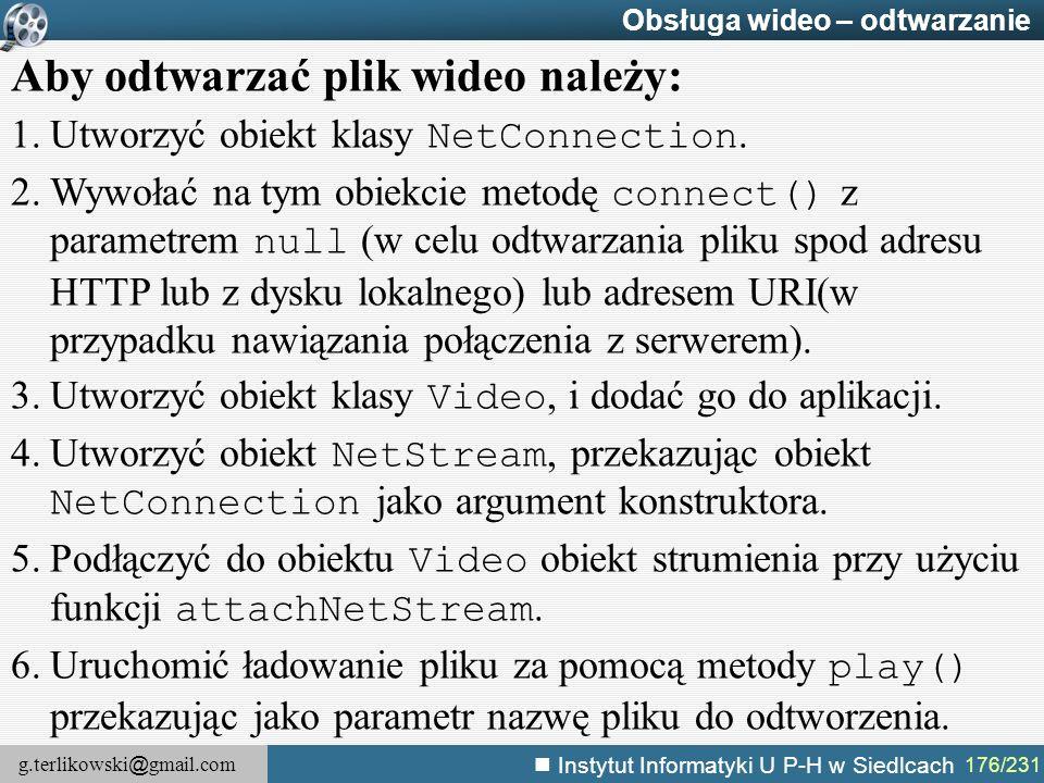g.terlikowski @ gmail.com Instytut Informatyki U P-H w Siedlcach 176/231 Obsługa wideo – odtwarzanie Aby odtwarzać plik wideo należy: 1.Utworzyć obiek