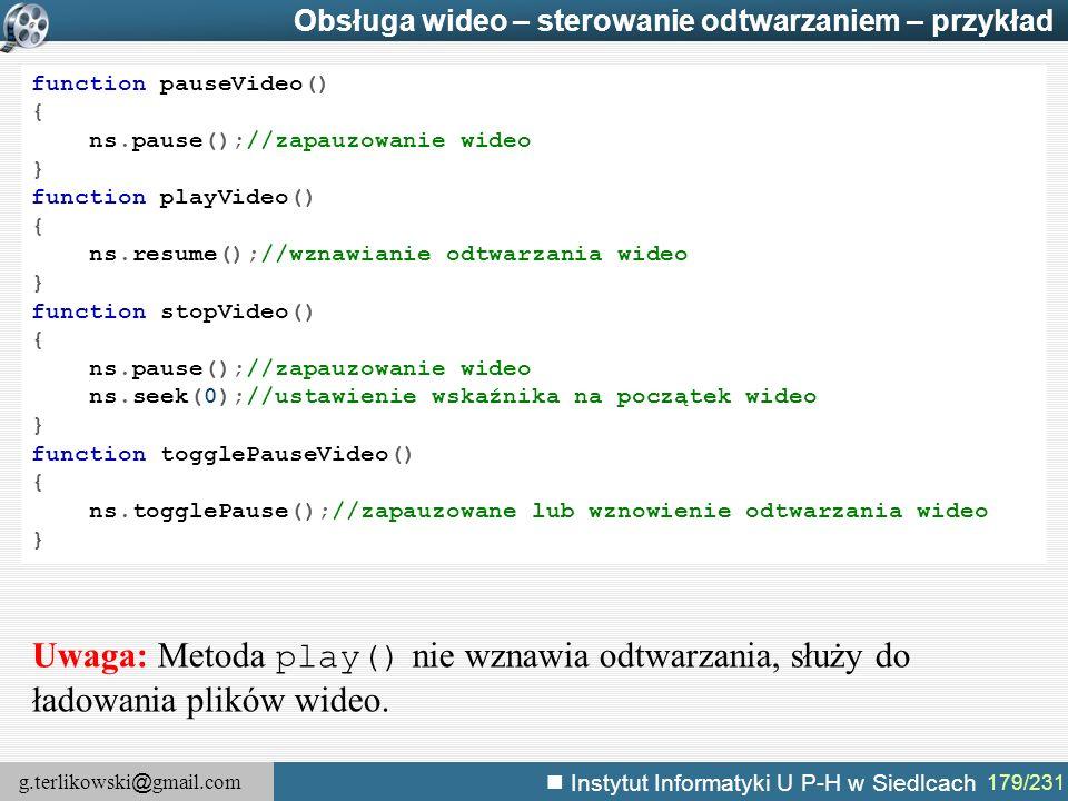 g.terlikowski @ gmail.com Instytut Informatyki U P-H w Siedlcach 179/231 Obsługa wideo – sterowanie odtwarzaniem – przykład function pauseVideo() { ns