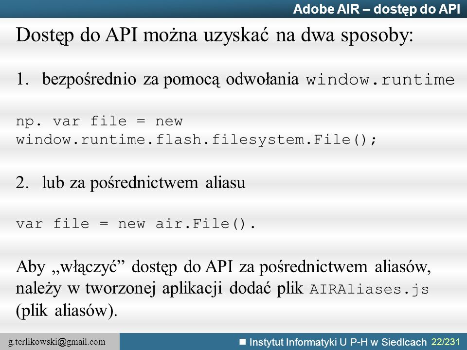 g.terlikowski @ gmail.com Instytut Informatyki U P-H w Siedlcach 22/231 Adobe AIR – dostęp do API Dostęp do API można uzyskać na dwa sposoby: 1.bezpoś