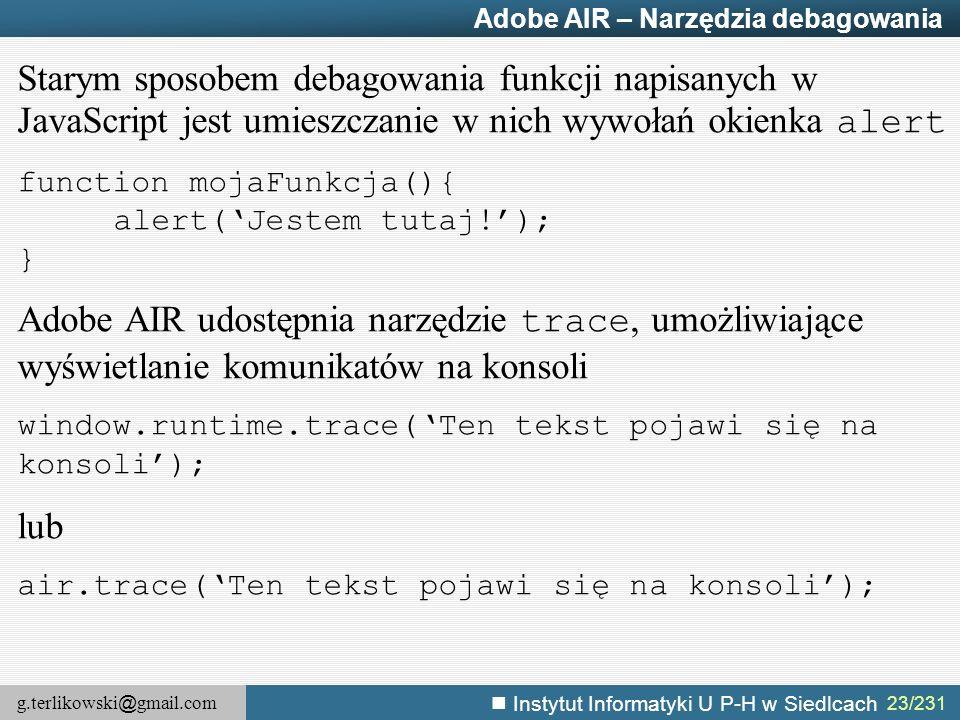 g.terlikowski @ gmail.com Instytut Informatyki U P-H w Siedlcach 23/231 Adobe AIR – Narzędzia debagowania Starym sposobem debagowania funkcji napisany