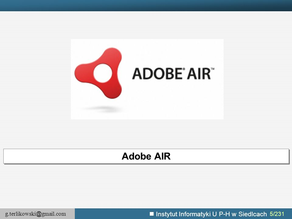 g.terlikowski @ gmail.com Instytut Informatyki U P-H w Siedlcach 16/231 Adobe AIR – model bezpieczeństwa (2) AIR wykorzystuje model bezpieczeństwa zastosowany we Flashu, który udostępnia dwa modele piaskownic:  dla lokalnego systemu plików (komputera użytkownika),  dla zasobów zdalnych (Internetu i innych komputerów w sieci) Ponadto, AIR dodaje trzecią piaskownicę  aplikacji – która jest związana z zawartością folderu aplikacji.