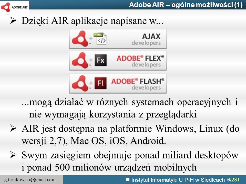 g.terlikowski @ gmail.com Instytut Informatyki U P-H w Siedlcach 177/231 Obsługa wideo – odtwarzanie – przykład //Utworzenie obiektu połączenia var nc = new air.NetConnection(); //Połączenie z (w tym przypadku lokalnym) zasobem nc.connect(null); //Utworzenie obiektu wyświetlającego treść wideo(domyślnie 320x240) var vid = new air.Video(); //Dodanie obiektu do stołu montażowego window.htmlLoader.stage.addChild(vid); //Utworzenie obiektu strumienia i skojarzenie go z obiektem połączenia var ns = new air.NetStream(nc); //Podłączenie strumienia do obiektu Video vid.attachNetStream(ns); //Uruchomienie odtwarzania ns.play( sample.flv ); //ns.play( http://www.helpexamples.com/flash/video/water.flv );