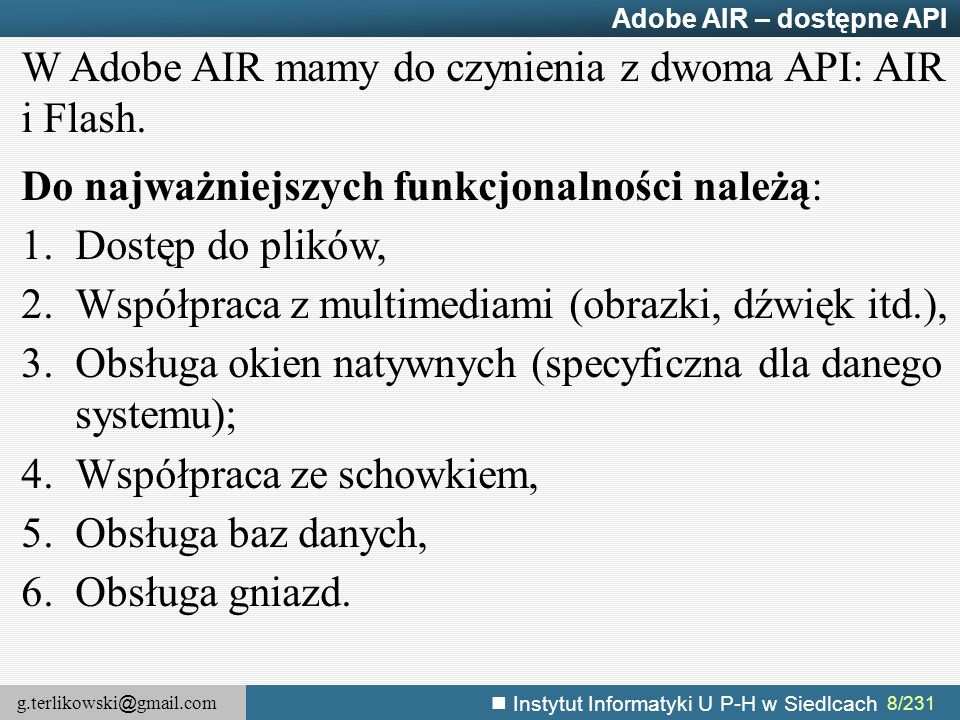 g.terlikowski @ gmail.com Instytut Informatyki U P-H w Siedlcach 179/231 Obsługa wideo – sterowanie odtwarzaniem – przykład function pauseVideo() { ns.pause();//zapauzowanie wideo } function playVideo() { ns.resume();//wznawianie odtwarzania wideo } function stopVideo() { ns.pause();//zapauzowanie wideo ns.seek(0);//ustawienie wskaźnika na początek wideo } function togglePauseVideo() { ns.togglePause();//zapauzowane lub wznowienie odtwarzania wideo } Uwaga: Metoda play() nie wznawia odtwarzania, służy do ładowania plików wideo.