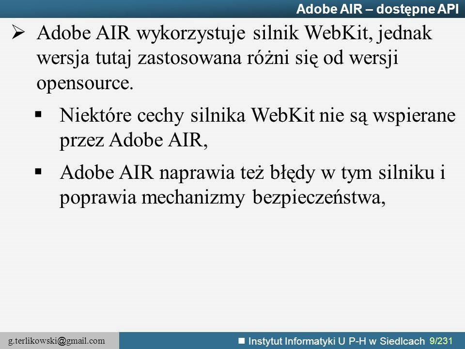g.terlikowski @ gmail.com Instytut Informatyki U P-H w Siedlcach 10/231 Adobe AIR – Niektóre cechy Webkit niewspierane przez Adobe AIR  Tagi audio i video (dostarcza własnego API),  Drukowanie (dostarcza PrintJob API),  WebSockety – (dostarcza własnego API do obsługi gniazd),  WebKit SQL API (dostarcza własnego API),  WebKit geolocation API (dostarcza własnego API na wspieranych urządzeniach),  WebKit touch events (dostarcza własnego API),  Ponadto nie wspiera: SVG, WebWorkerów (wątków roboczych), wielu atrybutów HTML i stylów CSS http://help.adobe.com/en_US/air/html/dev/WSb2ba3b1aad8a27b0-67c0013e126afbe6c4d- 8000.html
