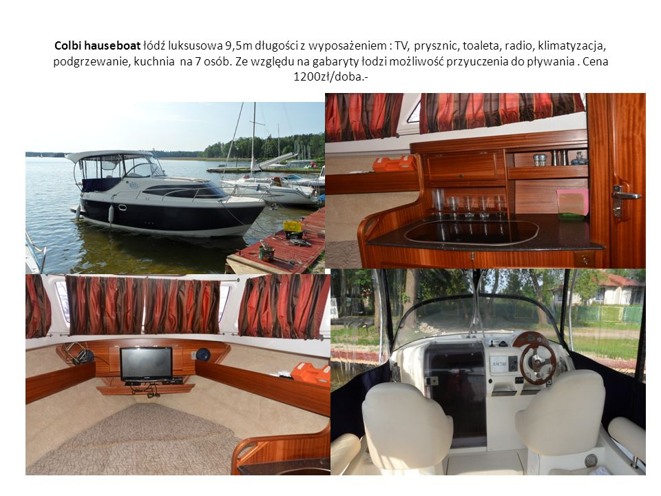 Colbi hauseboat łódź luksusowa 9,5m długości z wyposażeniem : TV, prysznic, toaleta, radio, klimatyzacja, podgrzewanie, kuchnia na 7 osób. Ze względu