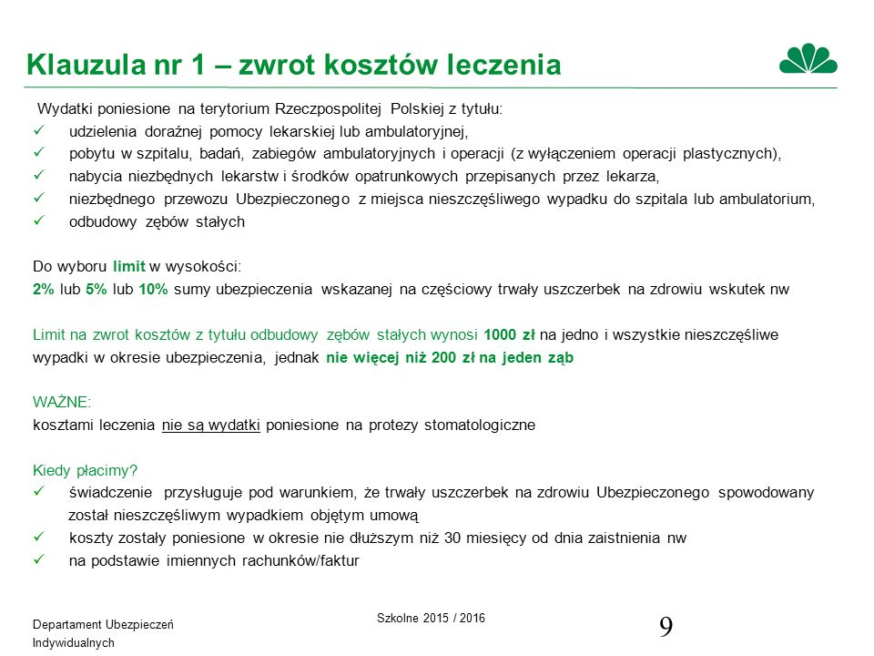 Departament Ubezpieczeń Indywidualnych Szkolne 2015 / 2016 9 Klauzula nr 1 – zwrot kosztów leczenia Wydatki poniesione na terytorium Rzeczpospolitej Polskiej z tytułu: udzielenia doraźnej pomocy lekarskiej lub ambulatoryjnej, pobytu w szpitalu, badań, zabiegów ambulatoryjnych i operacji (z wyłączeniem operacji plastycznych), nabycia niezbędnych lekarstw i środków opatrunkowych przepisanych przez lekarza, niezbędnego przewozu Ubezpieczonego z miejsca nieszczęśliwego wypadku do szpitala lub ambulatorium, odbudowy zębów stałych Do wyboru limit w wysokości: 2% lub 5% lub 10% sumy ubezpieczenia wskazanej na częściowy trwały uszczerbek na zdrowiu wskutek nw Limit na zwrot kosztów z tytułu odbudowy zębów stałych wynosi 1000 zł na jedno i wszystkie nieszczęśliwe wypadki w okresie ubezpieczenia, jednak nie więcej niż 200 zł na jeden ząb WAŻNE: kosztami leczenia nie są wydatki poniesione na protezy stomatologiczne Kiedy płacimy.