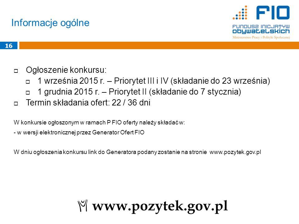 Informacje ogólne 16  Ogłoszenie konkursu:  1 września 2015 r. – Priorytet III i IV (składanie do 23 września)  1 grudnia 2015 r. – Priorytet II (s
