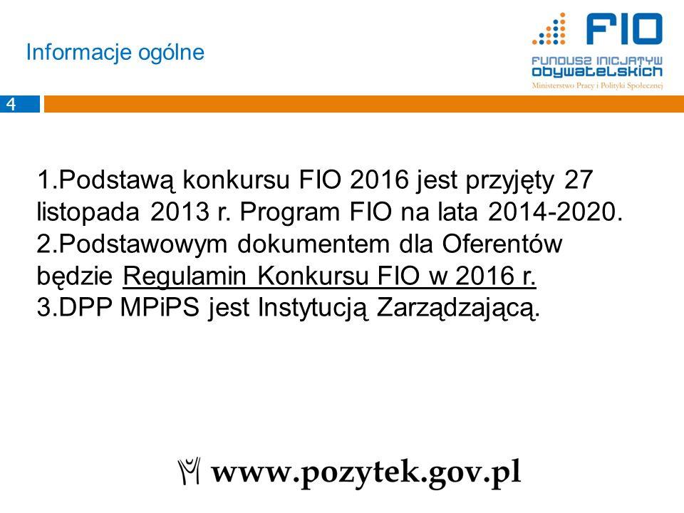 Informacje ogólne 1.Podstawą konkursu FIO 2016 jest przyjęty 27 listopada 2013 r. Program FIO na lata 2014-2020. 2.Podstawowym dokumentem dla Oferentó