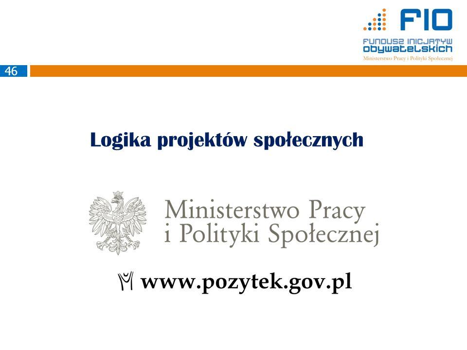 Logika projektów spo ł ecznych Ministerstwo Pracy i Polityki Społecznej Departament Pożytku Publicznego 46