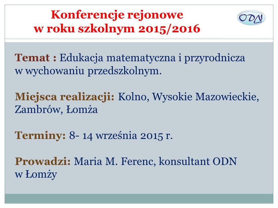 Konferencje rejonowe w roku szkolnym 2015/2016 Temat : Edukacja matematyczna i przyrodnicza w wychowaniu przedszkolnym. Miejsca realizacji: Kolno, Wys