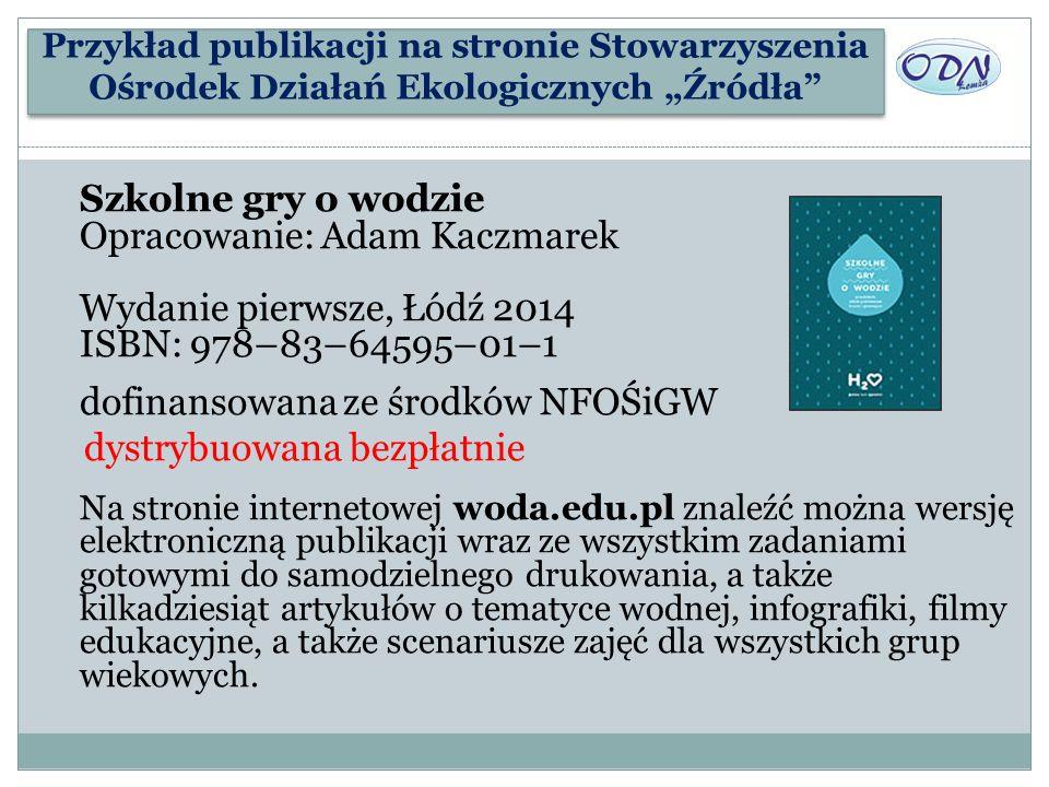 Szkolne gry o wodzie Opracowanie: Adam Kaczmarek Wydanie pierwsze, Łódź 2014 ISBN: 978–83–64595–01–1 dofinansowana ze środków NFOŚiGW dystrybuowana be