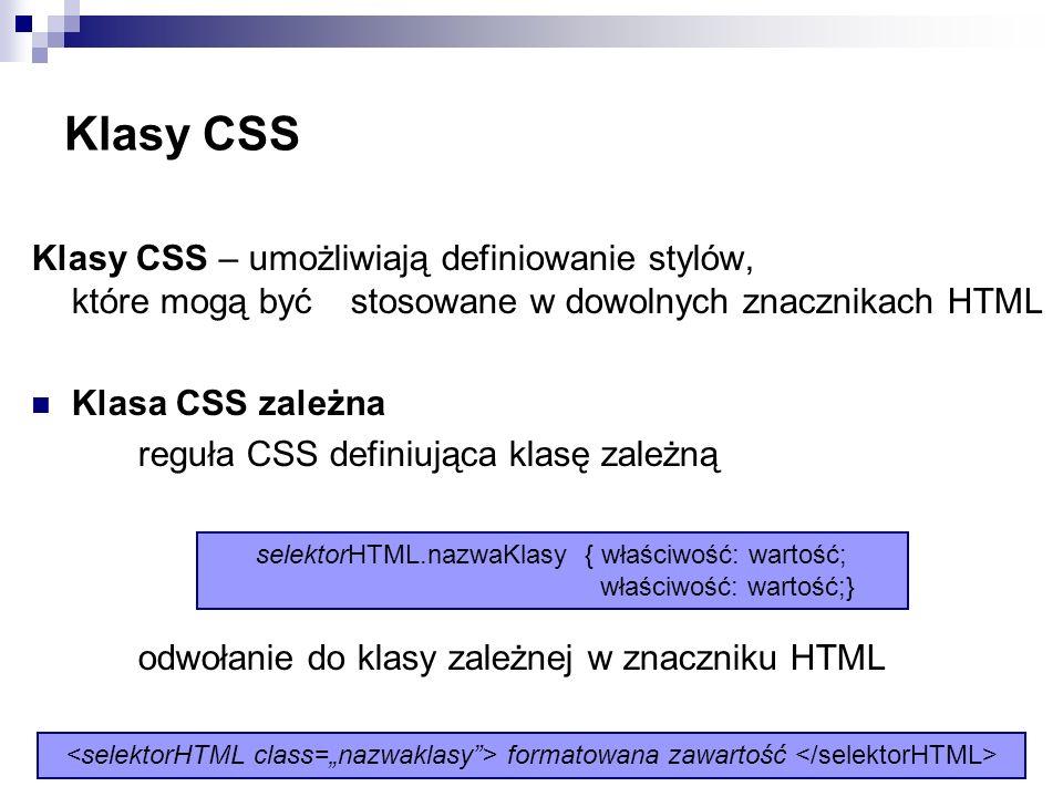 Klasy CSS Klasy CSS – umożliwiają definiowanie stylów, które mogą być stosowane w dowolnych znacznikach HTML Klasa CSS zależna reguła CSS definiująca klasę zależną odwołanie do klasy zależnej w znaczniku HTML selektorHTML.nazwaKlasy { właściwość: wartość; właściwość: wartość;} formatowana zawartość