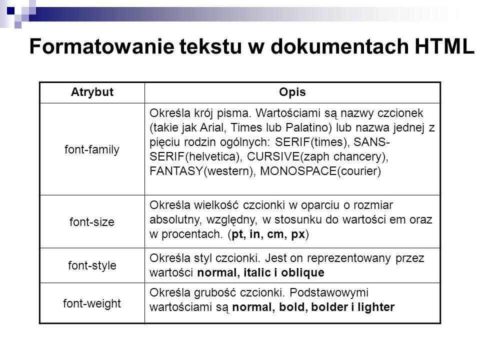 Formatowanie tekstu w dokumentach HTML AtrybutOpis font-family Określa krój pisma. Wartościami są nazwy czcionek (takie jak Arial, Times lub Palatino)