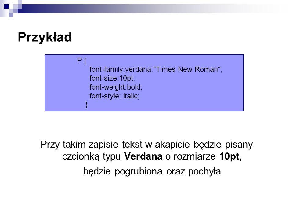 Przykład Przy takim zapisie tekst w akapicie będzie pisany czcionką typu Verdana o rozmiarze 10pt, będzie pogrubiona oraz pochyła P { font-family:verdana, Times New Roman ; font-size:10pt; font-weight:bold; font-style: italic; }