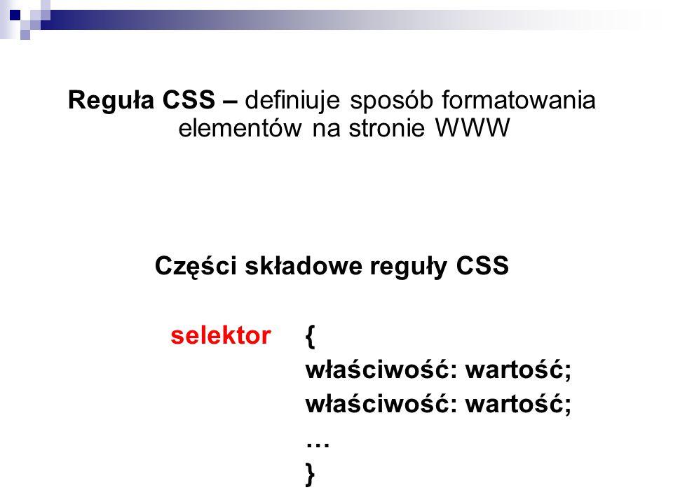 Reguła CSS – definiuje sposób formatowania elementów na stronie WWW Części składowe reguły CSS selektor{ właściwość: wartość; … }