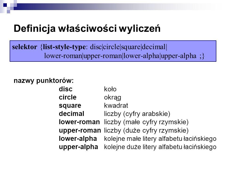 Definicja właściwości wyliczeń nazwy punktorów: disc koło circle okrąg square kwadrat decimal liczby (cyfry arabskie) lower-roman liczby (małe cyfry rzymskie) upper-roman liczby (duże cyfry rzymskie) lower-alpha kolejne małe litery alfabetu łacińskiego upper-alpha kolejne duże litery alfabetu łacińskiego selektor {list-style-type: disc|circle|square|decimal| lower-roman|upper-roman|lower-alpha|upper-alpha ;}