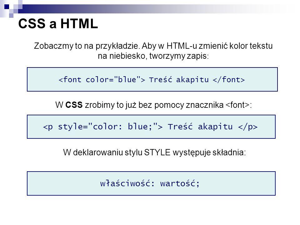 CSS a HTML Zobaczmy to na przykładzie. Aby w HTML-u zmienić kolor tekstu na niebiesko, tworzymy zapis : Treść akapitu W CSS zrobimy to już bez pomocy