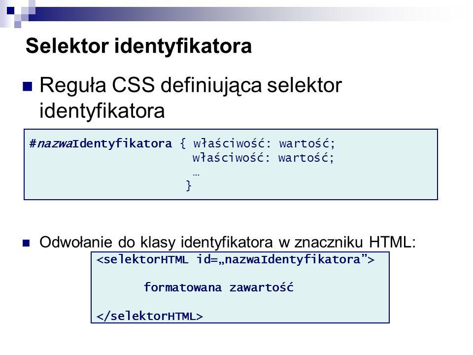 Selektor identyfikatora Reguła CSS definiująca selektor identyfikatora Odwołanie do klasy identyfikatora w znaczniku HTML: #nazwaIdentyfikatora { właściwość: wartość; właściwość: wartość; … } formatowana zawartość