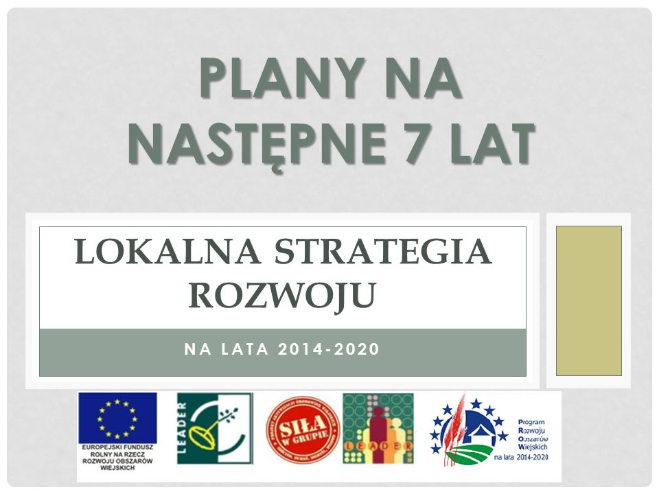 NA LATA 2014-2020 LOKALNA STRATEGIA ROZWOJU PLANY NA NASTĘPNE 7 LAT